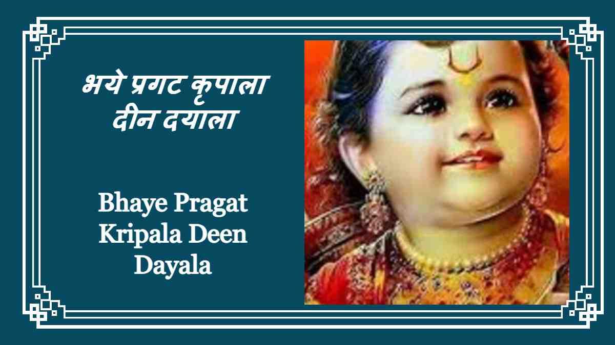 Bhaye Pragat Kripala Deen Dayala